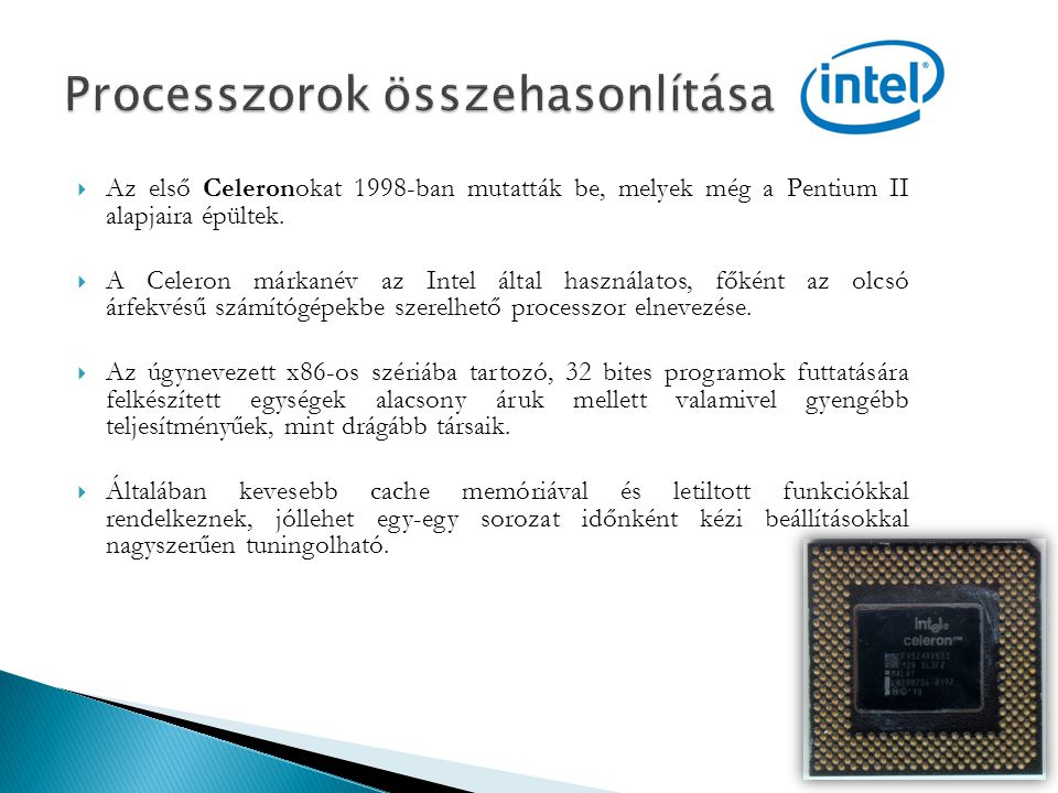  Az első Celeronokat 1998-ban mutatták be, melyek még a Pentium II alapjaira épültek.  A Celeron márkanév az Intel által használatos, főként az olcs