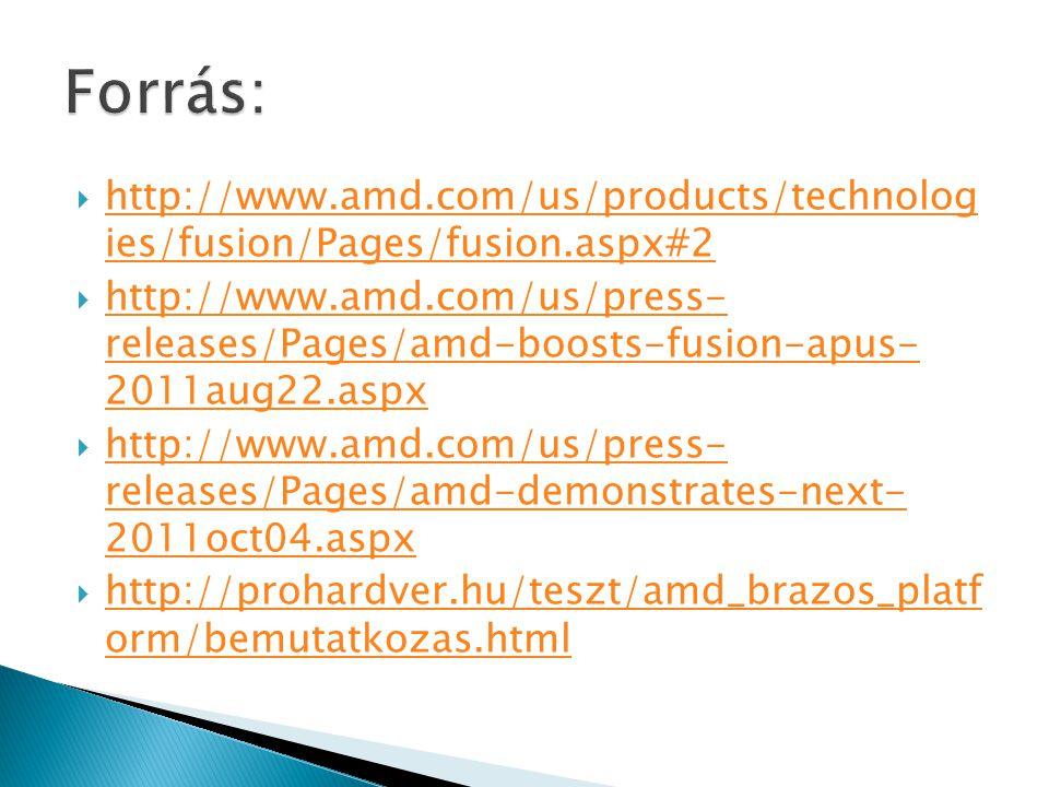  http://www.amd.com/us/products/technolog ies/fusion/Pages/fusion.aspx#2 http://www.amd.com/us/products/technolog ies/fusion/Pages/fusion.aspx#2  http://www.amd.com/us/press- releases/Pages/amd-boosts-fusion-apus- 2011aug22.aspx http://www.amd.com/us/press- releases/Pages/amd-boosts-fusion-apus- 2011aug22.aspx  http://www.amd.com/us/press- releases/Pages/amd-demonstrates-next- 2011oct04.aspx http://www.amd.com/us/press- releases/Pages/amd-demonstrates-next- 2011oct04.aspx  http://prohardver.hu/teszt/amd_brazos_platf orm/bemutatkozas.html http://prohardver.hu/teszt/amd_brazos_platf orm/bemutatkozas.html