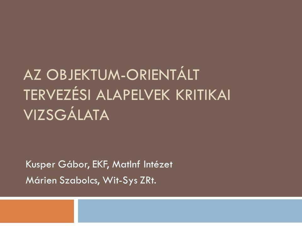 AZ OBJEKTUM-ORIENTÁLT TERVEZÉSI ALAPELVEK KRITIKAI VIZSGÁLATA Kusper Gábor, EKF, MatInf Intézet Márien Szabolcs, Wit-Sys ZRt.