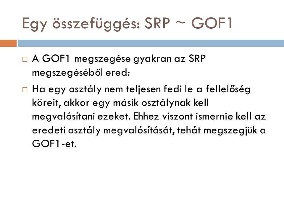Egy összefüggés: SRP ~ GOF1  A GOF1 megszegése gyakran az SRP megszegéséből ered:  Ha egy osztály nem teljesen fedi le a fellelőség köreit, akkor eg