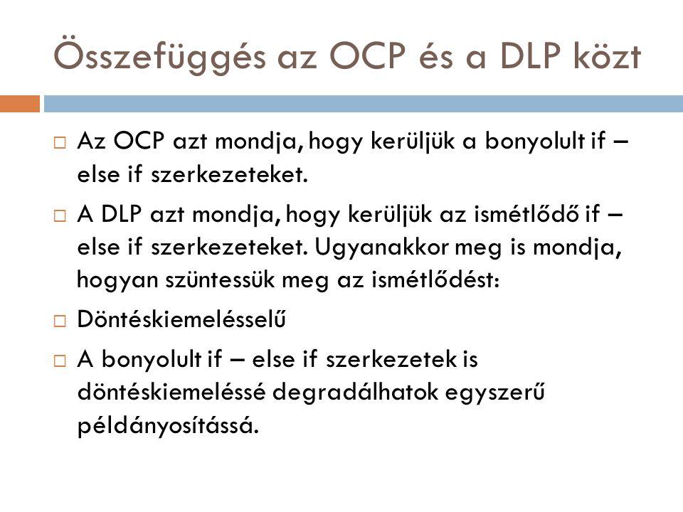 Összefüggés az OCP és a DLP közt  Az OCP azt mondja, hogy kerüljük a bonyolult if – else if szerkezeteket.  A DLP azt mondja, hogy kerüljük az ismét
