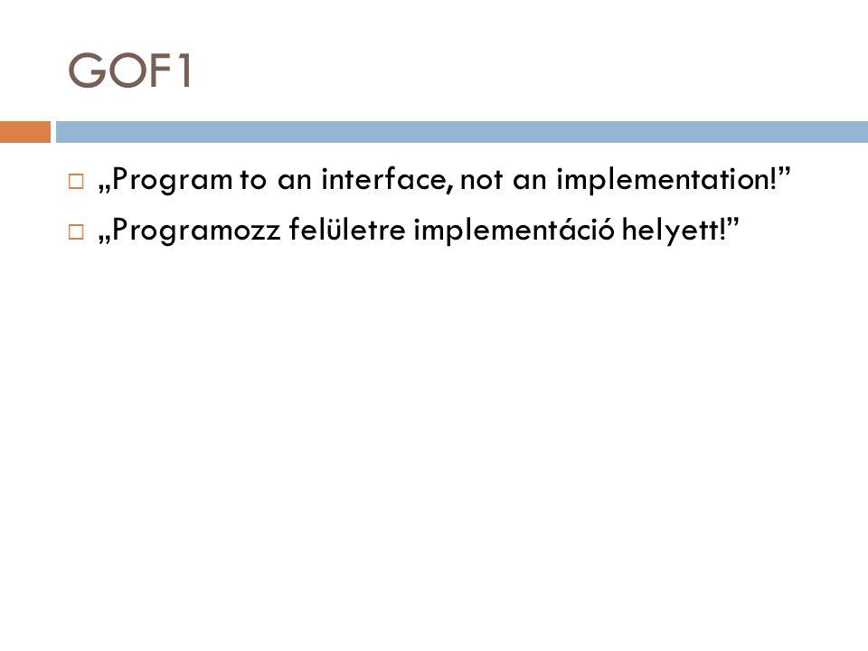 """GOF1  """"Program to an interface, not an implementation!""""  """"Programozz felületre implementáció helyett!"""""""