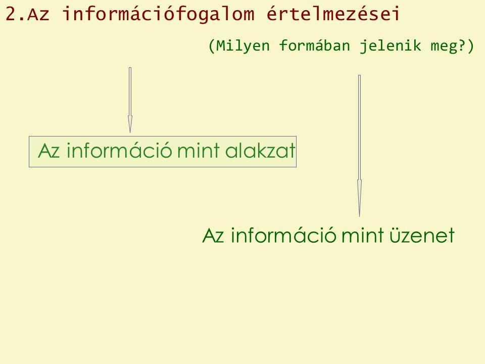 Az információ mint üzenet Az információ mint alakzat (Milyen formában jelenik meg ) 2.Az információfogalom értelmezései
