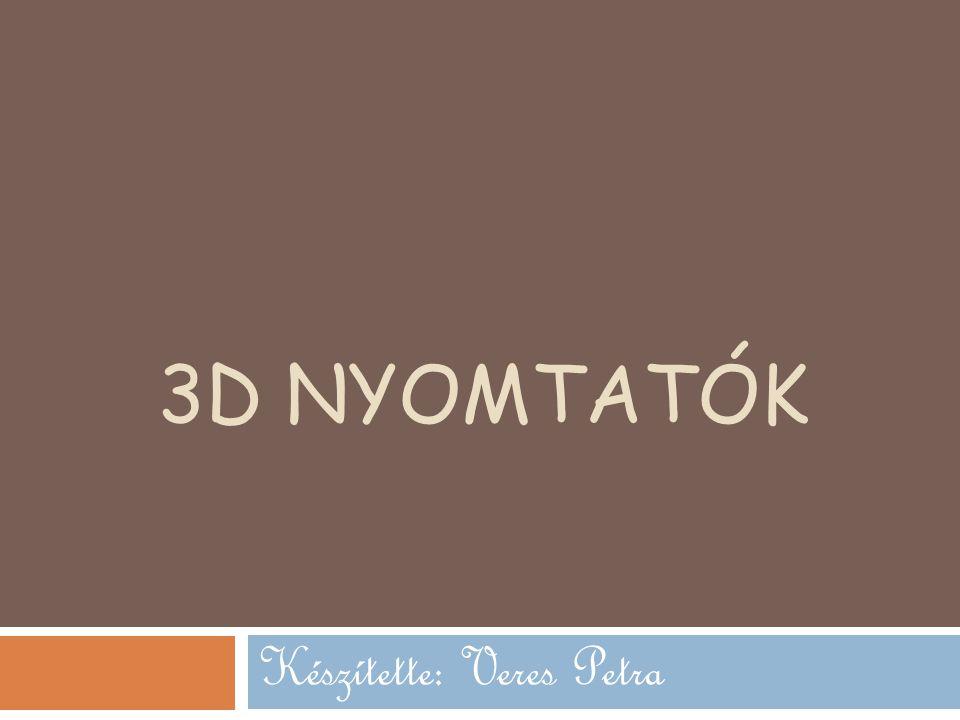 3D NYOMTATÓK Készítette: Veres Petra