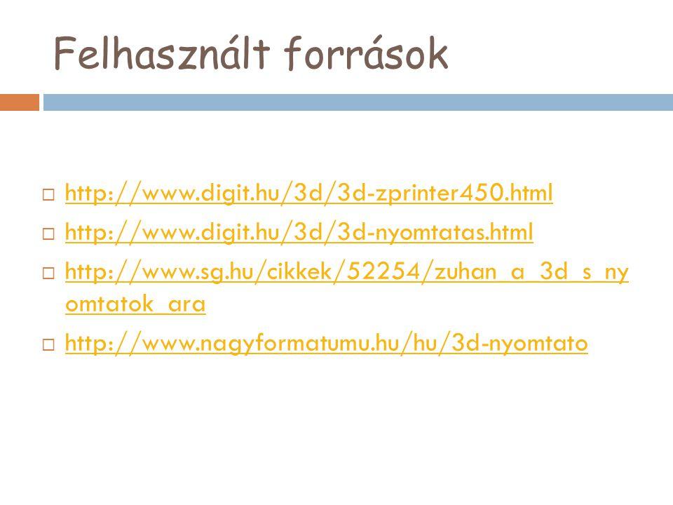 Felhasznált források  http://www.digit.hu/3d/3d-zprinter450.html http://www.digit.hu/3d/3d-zprinter450.html  http://www.digit.hu/3d/3d-nyomtatas.htm