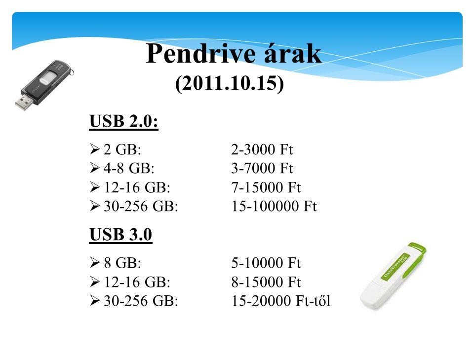 Pendrive árak (2011.10.15) USB 2.0:  2 GB:2-3000 Ft  4-8 GB:3-7000 Ft  12-16 GB:7-15000 Ft  30-256 GB:15-100000 Ft USB 3.0  8 GB:5-10000 Ft  12-