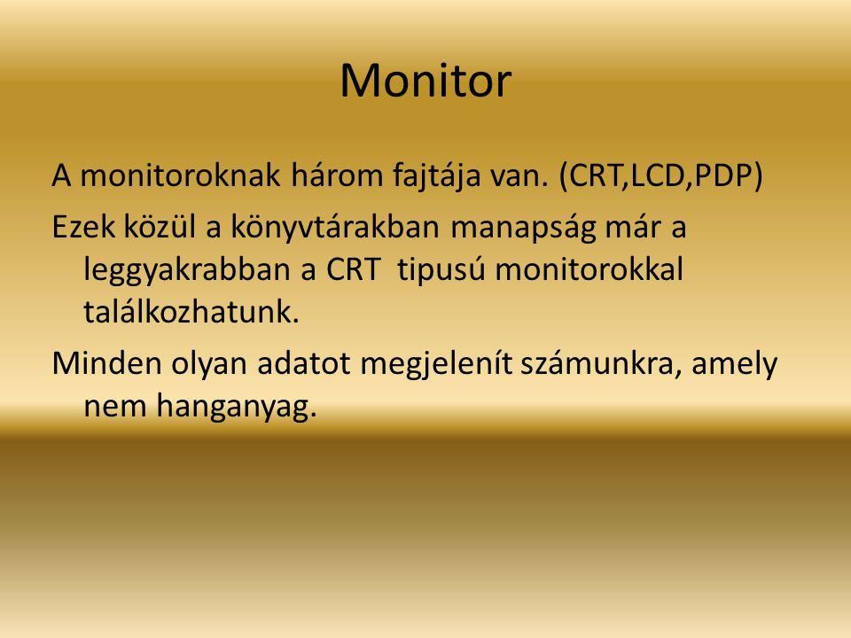Monitor A monitoroknak három fajtája van. (CRT,LCD,PDP) Ezek közül a könyvtárakban manapság már a leggyakrabban a CRT tipusú monitorokkal találkozhatu