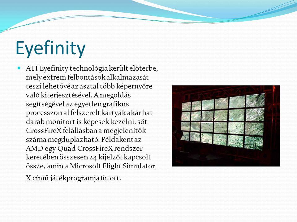 Eyefinity ATI Eyefinity technológia került előtérbe, mely extrém felbontások alkalmazását teszi lehetővé az asztal több képernyőre való kiterjesztésév