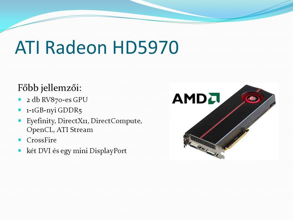 ATI Radeon HD5970 Főbb jellemzői: 2 db RV870-es GPU 1-1GB-nyi GDDR5 Eyefinity, DirectX11, DirectCompute, OpenCL, ATI Stream CrossFire két DVI és egy m