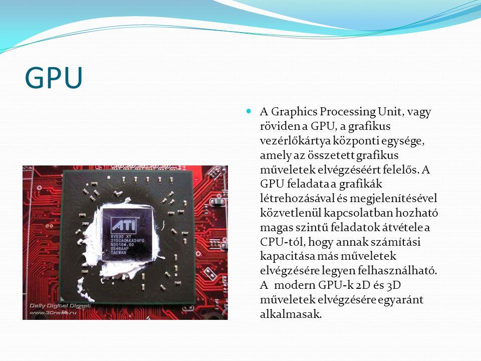 GPU A Graphics Processing Unit, vagy röviden a GPU, a grafikus vezérlőkártya központi egysége, amely az összetett grafikus műveletek elvégzéséért fele