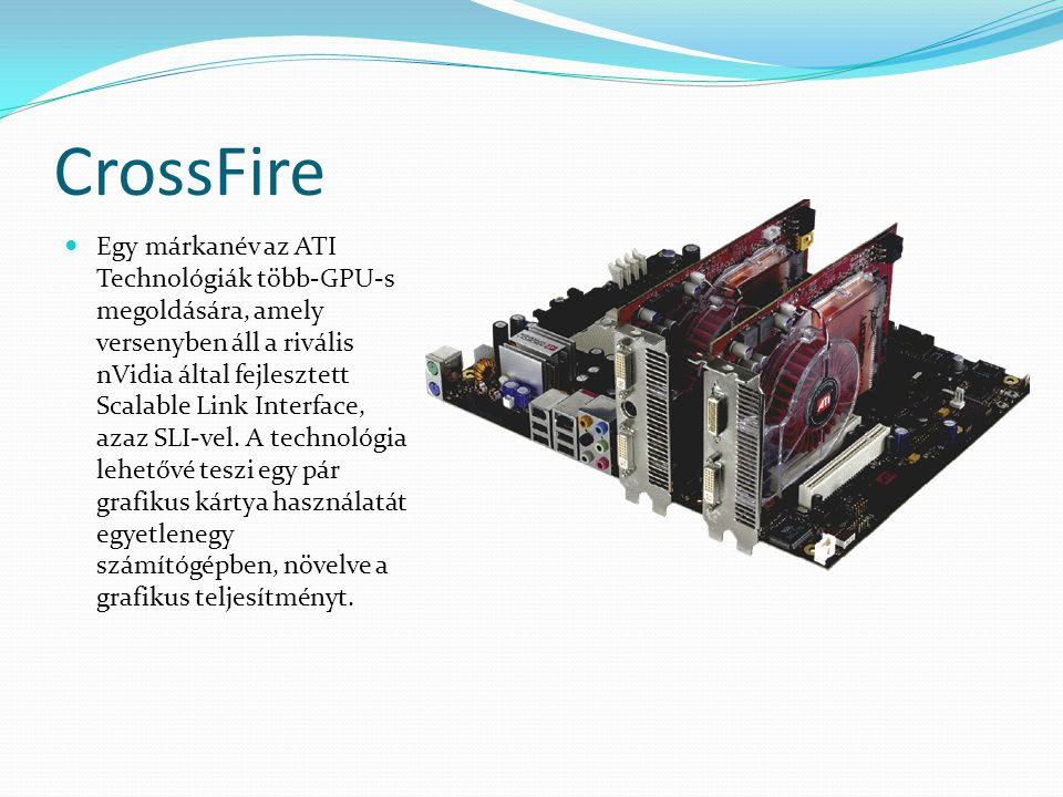 CrossFire Egy márkanév az ATI Technológiák több-GPU-s megoldására, amely versenyben áll a rivális nVidia által fejlesztett Scalable Link Interface, az