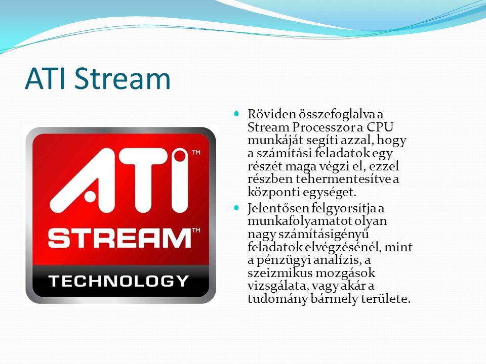 ATI Stream Röviden összefoglalva a Stream Processzor a CPU munkáját segíti azzal, hogy a számítási feladatok egy részét maga végzi el, ezzel részben t