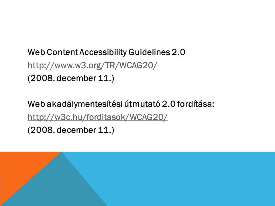 Web Content Accessibility Guidelines 2.0 http://www.w3.org/TR/WCAG20/ (2008. december 11.) Web akadálymentesítési útmutató 2.0 fordítása: http://w3c.h