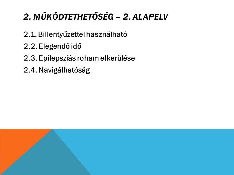 2. MŰKÖDTETHETŐSÉG – 2. ALAPELV 2.1. Billentyűzettel használható 2.2. Elegendő idő 2.3. Epilepsziás roham elkerülése 2.4. Navigálhatóság