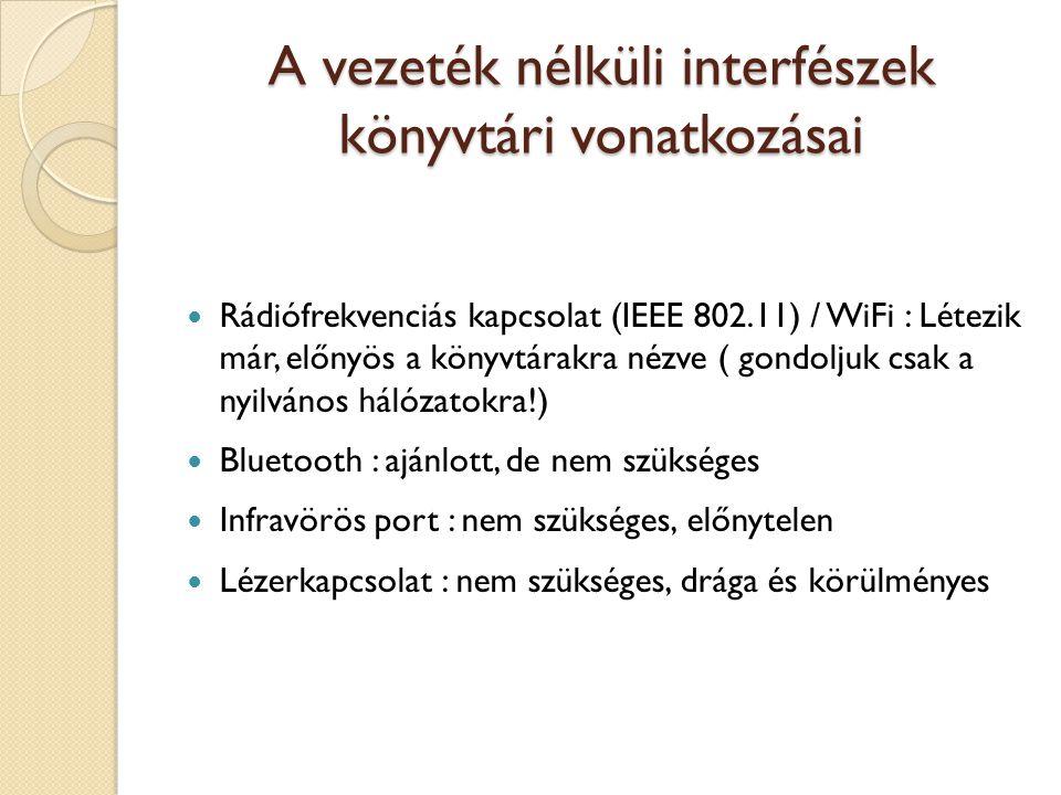 A vezeték nélküli interfészek könyvtári vonatkozásai Rádiófrekvenciás kapcsolat (IEEE 802.11) / WiFi : Létezik már, előnyös a könyvtárakra nézve ( gondoljuk csak a nyilvános hálózatokra!) Bluetooth : ajánlott, de nem szükséges Infravörös port : nem szükséges, előnytelen Lézerkapcsolat : nem szükséges, drága és körülményes