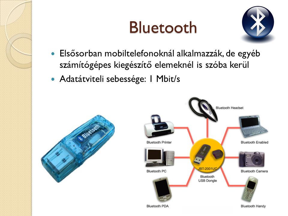 Bluetooth Elsősorban mobiltelefonoknál alkalmazzák, de egyéb számítógépes kiegészítő elemeknél is szóba kerül Adatátviteli sebessége: 1 Mbit/s