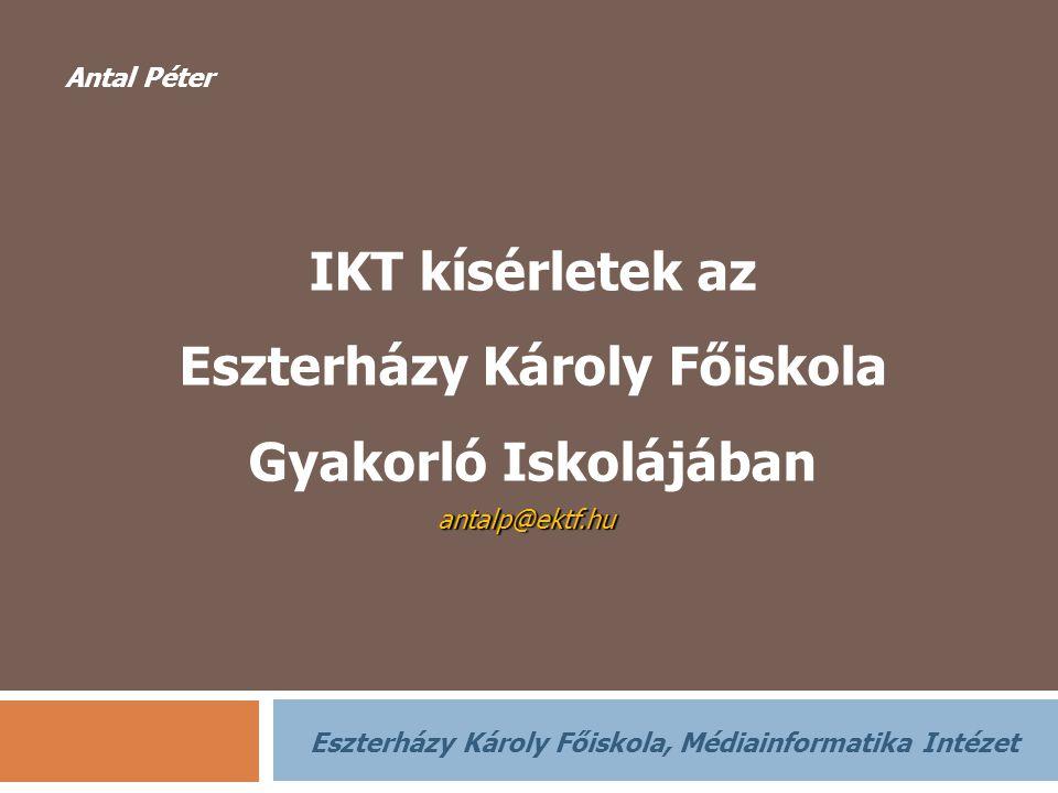 antalp@ektf.hu IKT kísérletek az Eszterházy Károly Főiskola Gyakorló Iskolájában IKT kísérletek az Eszterházy Károly Főiskola Gyakorló Iskolájában Ant
