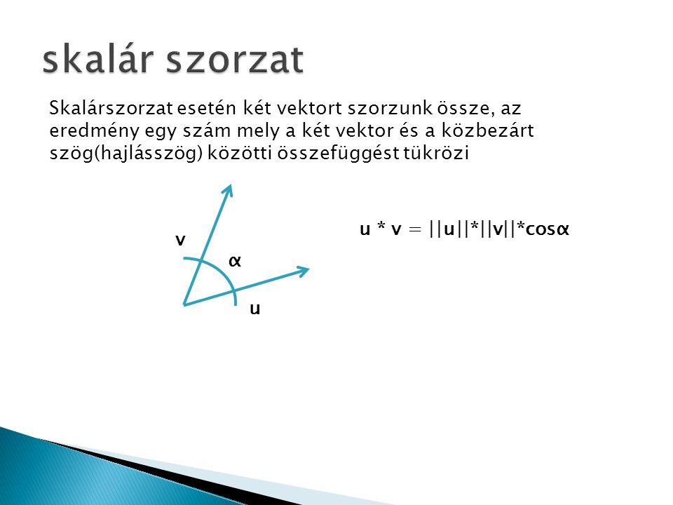v u α u * v = ||u||*||v||*cosα Skalárszorzat esetén két vektort szorzunk össze, az eredmény egy szám mely a két vektor és a közbezárt szög(hajlásszög)