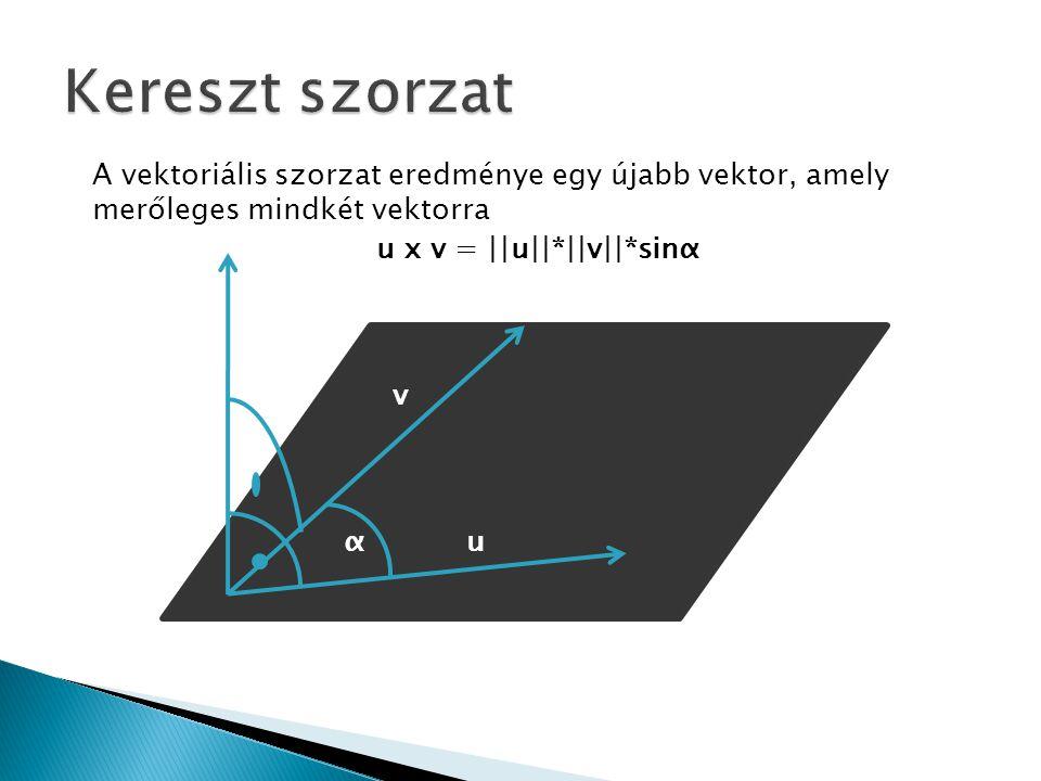 A vektoriális szorzat eredménye egy újabb vektor, amely merőleges mindkét vektorra α v u u x v = ||u||*||v||*sinα