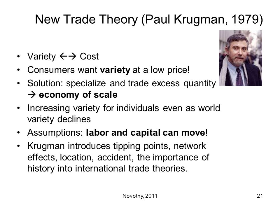 New Trade Theory (Paul Krugman, 1979) Variety  Cost Consumers want variety at a low price! Solution: specialize and trade excess quantity  economy