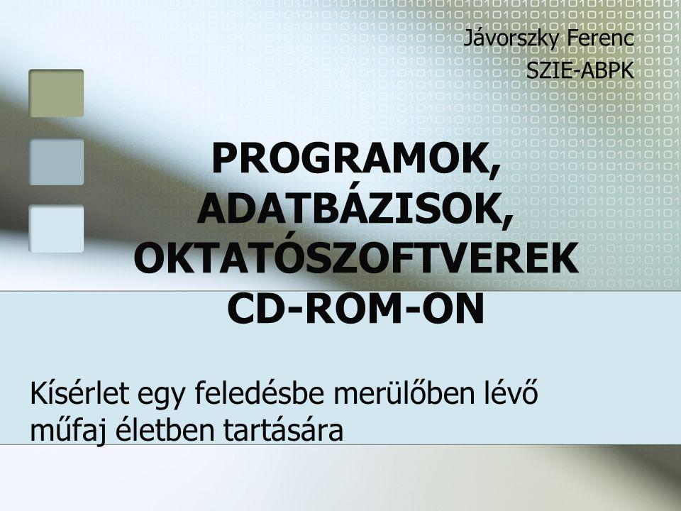 PROGRAMOK, ADATBÁZISOK, OKTATÓSZOFTVEREK CD-ROM-ON Kísérlet egy feledésbe merülőben lévő műfaj életben tartására Jávorszky Ferenc SZIE-ABPK