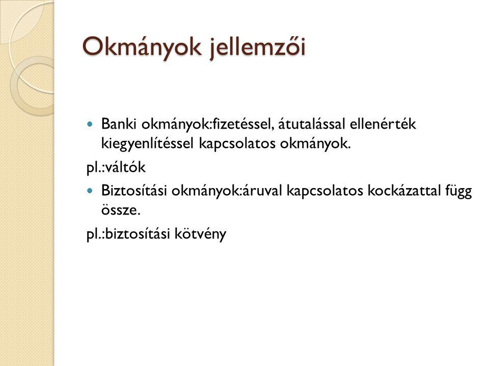 Okmányok jellemzői Banki okmányok:fizetéssel, átutalással ellenérték kiegyenlítéssel kapcsolatos okmányok. pl.:váltók Biztosítási okmányok:áruval kapc