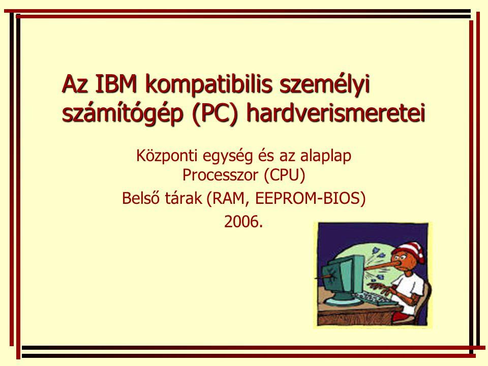 Az IBM kompatibilis személyi számítógép (PC) hardverismeretei Központi egység és az alaplap Processzor (CPU) Belső tárak (RAM, EEPROM-BIOS) 2006.