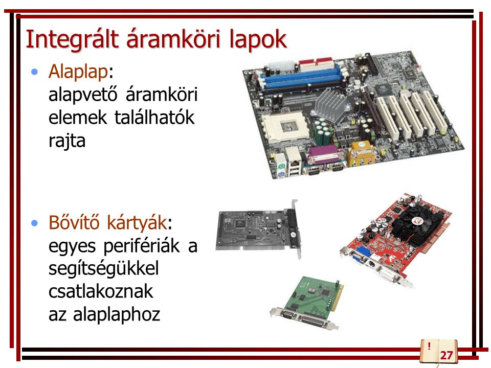 Integrált áramköri lapok Alaplap: alapvető áramköri elemek találhatók rajta Bővítő kártyák: egyes perifériák a segítségükkel csatlakoznak az alaplapho