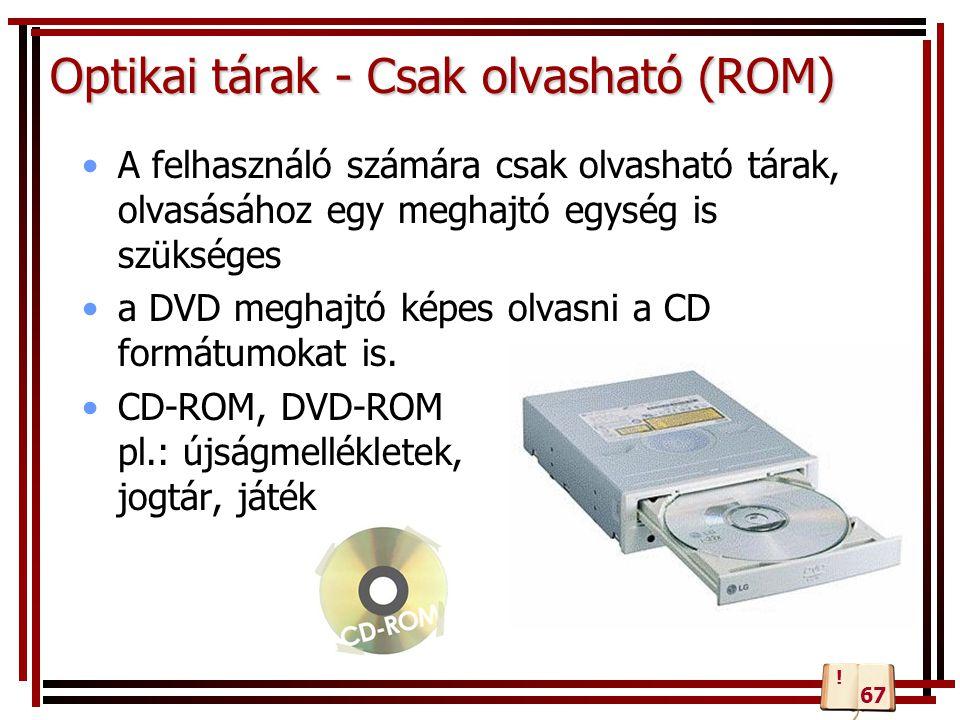 Optikai tárak - Csak olvasható (ROM) A felhasználó számára csak olvasható tárak, olvasásához egy meghajtó egység is szükséges a DVD meghajtó képes olv