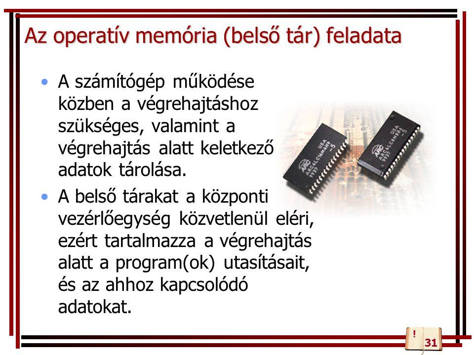 Az operatív memória (belső tár) feladata A számítógép működése közben a végrehajtáshoz szükséges, valamint a végrehajtás alatt keletkező adatok tárolá
