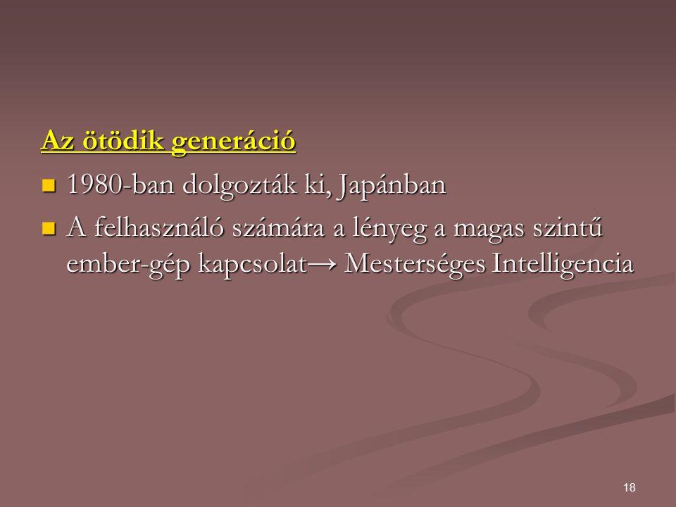 18 Az ötödik generáció 1980-ban dolgozták ki, Japánban 1980-ban dolgozták ki, Japánban A felhasználó számára a lényeg a magas szintű ember-gép kapcsolat→ Mesterséges Intelligencia A felhasználó számára a lényeg a magas szintű ember-gép kapcsolat→ Mesterséges Intelligencia