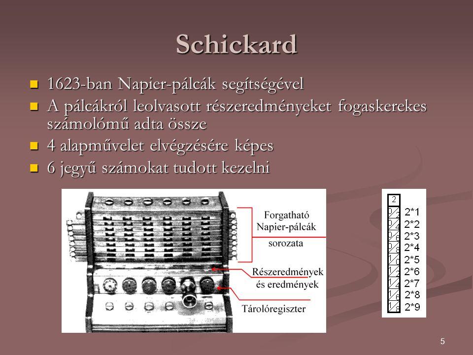 5 Schickard 1623-ban Napier-pálcák segítségével 1623-ban Napier-pálcák segítségével A pálcákról leolvasott részeredményeket fogaskerekes számolómű adta össze A pálcákról leolvasott részeredményeket fogaskerekes számolómű adta össze 4 alapművelet elvégzésére képes 4 alapművelet elvégzésére képes 6 jegyű számokat tudott kezelni 6 jegyű számokat tudott kezelni