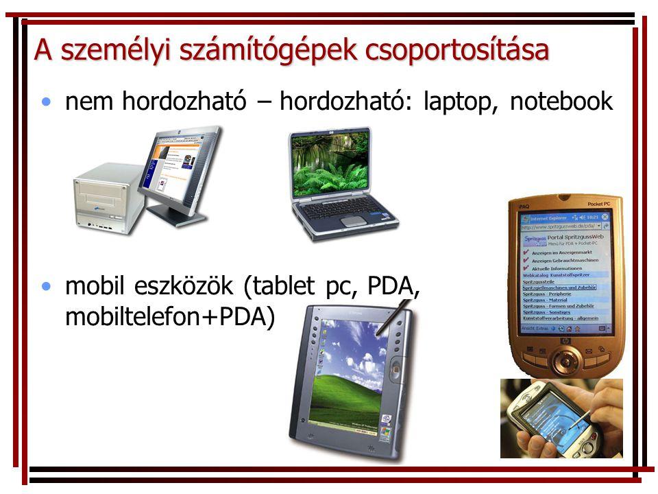 nem hordozható – hordozható: laptop, notebook mobil eszközök (tablet pc, PDA, mobiltelefon+PDA) A személyi számítógépek csoportosítása
