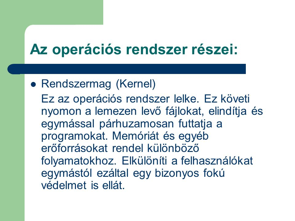 Rendszermag (Kernel) Ez az operációs rendszer lelke. Ez követi nyomon a lemezen levő fájlokat, elindítja és egymással párhuzamosan futtatja a programo