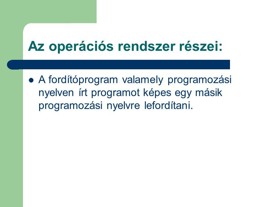 A fordítóprogram valamely programozási nyelven írt programot képes egy másik programozási nyelvre lefordítani. Az operációs rendszer részei: