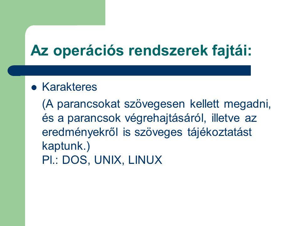 Az operációs rendszerek fajtái: Karakteres (A parancsokat szövegesen kellett megadni, és a parancsok végrehajtásáról, illetve az eredményekről is szöv