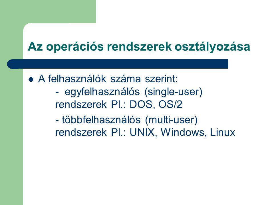 Az operációs rendszerek osztályozása A felhasználók száma szerint: - egyfelhasználós (single-user) rendszerek Pl.: DOS, OS/2 - többfelhasználós (multi