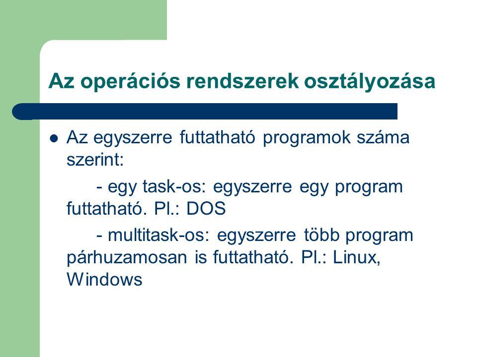 Az operációs rendszerek osztályozása Az egyszerre futtatható programok száma szerint: - egy task-os: egyszerre egy program futtatható. Pl.: DOS - mult