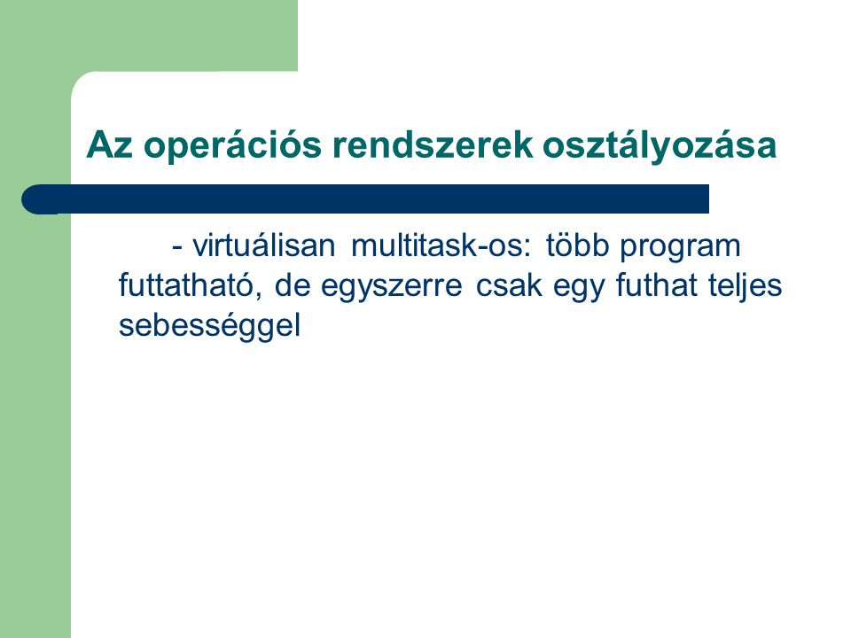 - virtuálisan multitask-os: több program futtatható, de egyszerre csak egy futhat teljes sebességgel Az operációs rendszerek osztályozása