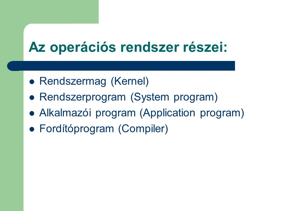 Az operációs rendszer részei: Rendszermag (Kernel) Rendszerprogram (System program) Alkalmazói program (Application program) Fordítóprogram (Compiler)