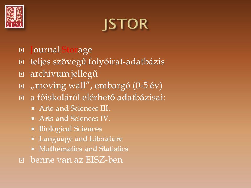""" Journal Storage  teljes szövegű folyóirat-adatbázis  archívum jellegű  """"moving wall , embargó (0-5 év)  a főiskoláról elérhető adatbázisai:  Arts and Sciences III."""