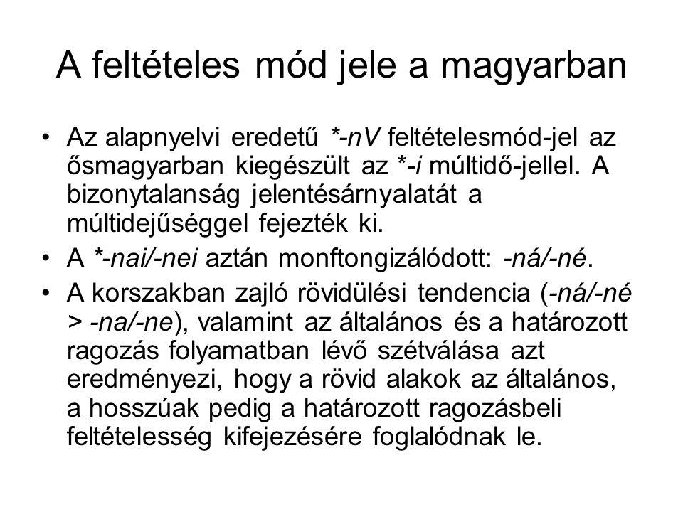 A feltételes mód jele a magyarban Az alapnyelvi eredetű *-nV feltételesmód-jel az ősmagyarban kiegészült az *-i múltidő-jellel. A bizonytalanság jelen
