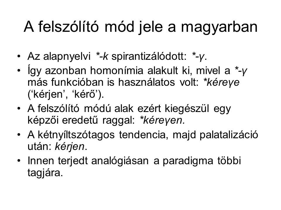 A felszólító mód jele a magyarban Az alapnyelvi *-k spirantizálódott: *-γ. Így azonban homonímia alakult ki, mivel a *-γ más funkcióban is használatos