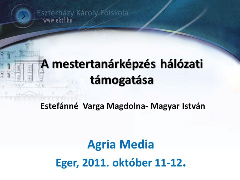 A mestertanárképzés hálózati támogatása A mestertanárképzés hálózati támogatása Estefánné Varga Magdolna- Magyar István Agria Media Eger, 2011. októbe