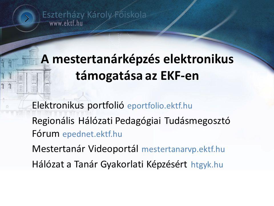 A mestertanárképzés elektronikus támogatása az EKF-en Elektronikus portfolió eportfolio.ektf.hu Regionális Hálózati Pedagógiai Tudásmegosztó Fórum epe