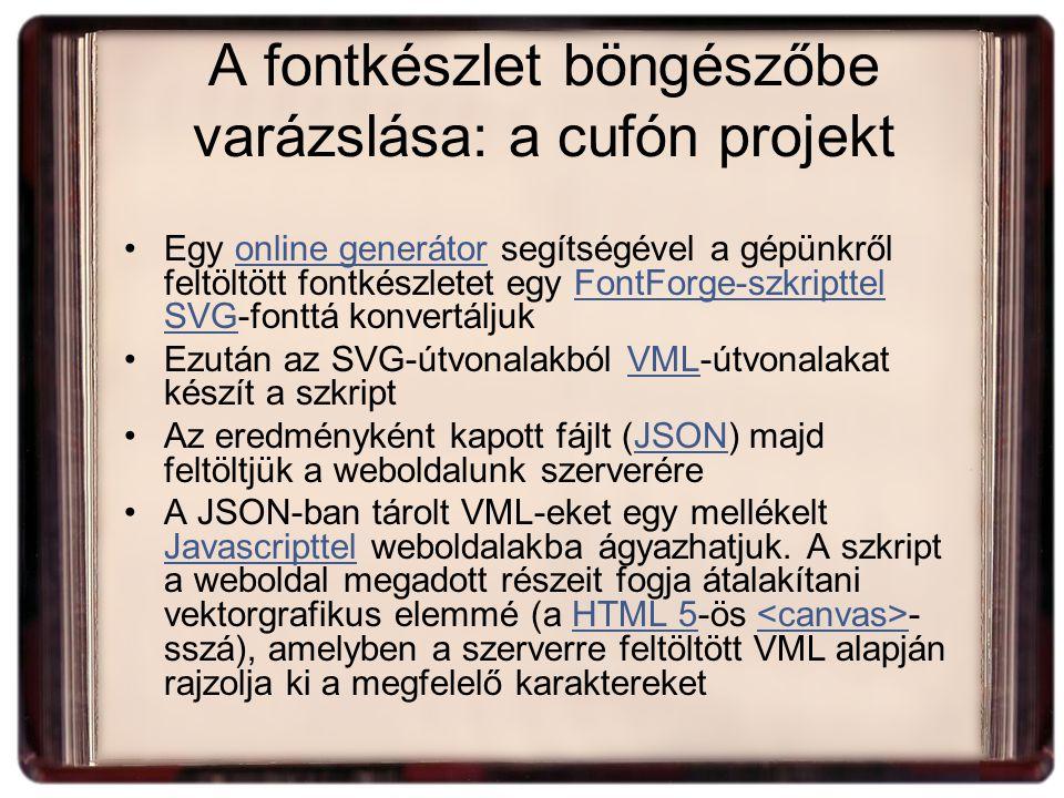 A fontkészlet böngészőbe varázslása: a cufón projekt Egy online generátor segítségével a gépünkről feltöltött fontkészletet egy FontForge-szkripttel SVG-fonttá konvertáljukonline generátorFontForge-szkripttel SVG Ezután az SVG-útvonalakból VML-útvonalakat készít a szkriptVML Az eredményként kapott fájlt (JSON) majd feltöltjük a weboldalunk szerveréreJSON A JSON-ban tárolt VML-eket egy mellékelt Javascripttel weboldalakba ágyazhatjuk.