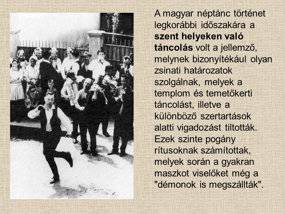 A magyar néptánc történet legkorábbi időszakára a szent helyeken való táncolás volt a jellemző, melynek bizonyítékául olyan zsinati határozatok szolgá