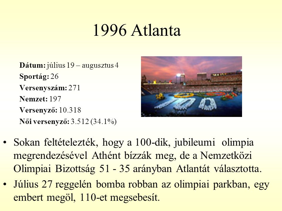 1996 Atlanta Dátum: július 19 – augusztus 4 Sportág: 26 Versenyszám: 271 Nemzet: 197 Versenyző: 10.318 Női versenyző: 3.512 (34.1%) Sokan feltételezté
