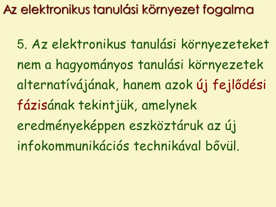 5. Az elektronikus tanulási környezeteket nem a hagyományos tanulási környezetek alternatívájának, hanem azok új fejlődési fázisának tekintjük, amelyn