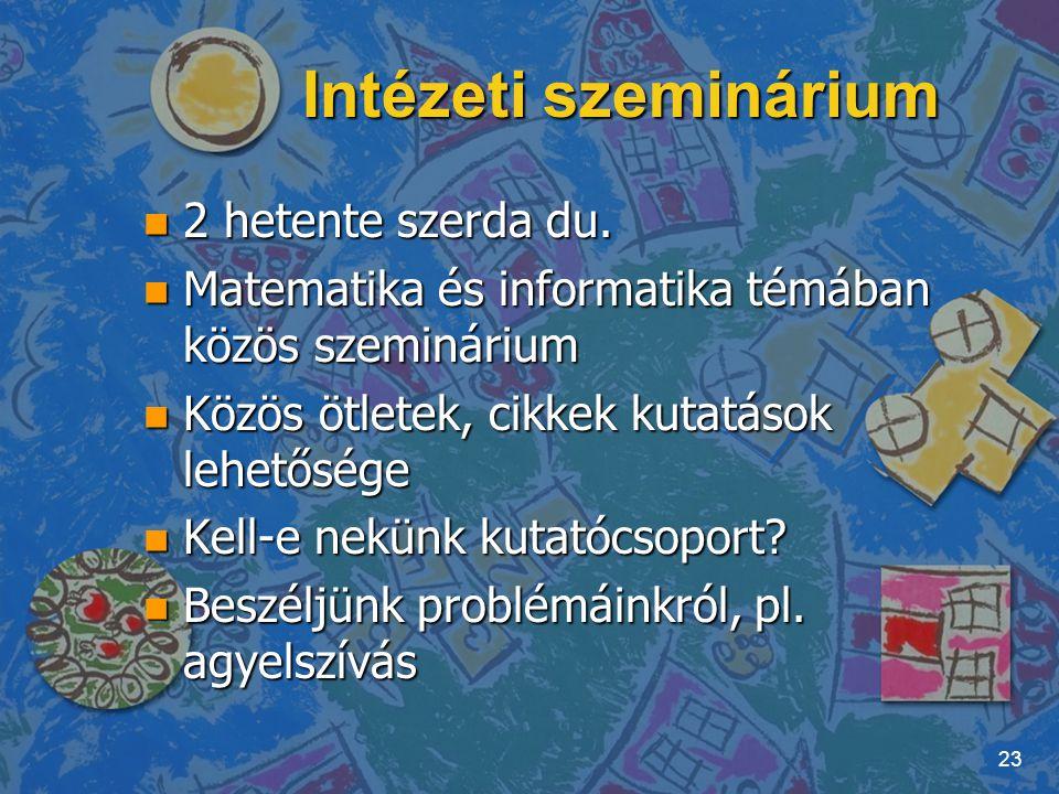 Intézeti szeminárium n 2 hetente szerda du. n Matematika és informatika témában közös szeminárium n Közös ötletek, cikkek kutatások lehetősége n Kell-